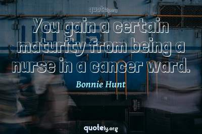 Photo Quote of You gain a certain maturity from being a nurse in a cancer ward.