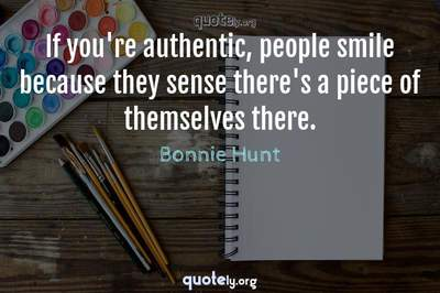 Photo Quote of If you're authentic, people smile because they sense there's a piece of themselves there.