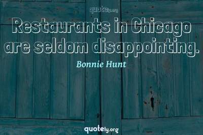 Photo Quote of Restaurants in Chicago are seldom disappointing.