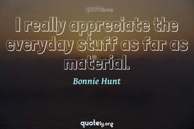 Photo Quote of I really appreciate the everyday stuff as far as material.