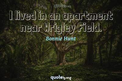 Photo Quote of I lived in an apartment near Wrigley Field.