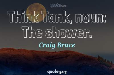 Photo Quote of Think Tank, noun: The shower.