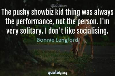 Photo Quote of The pushy showbiz kid thing was always the performance, not the person. I'm very solitary. I don't like socialising.