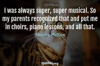 Photo Quote of I was always super, super musical. So my parents recognized that and put me in choirs, piano lessons, and all that.