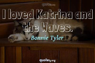 Photo Quote of I loved Katrina and the Waves.