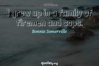 Photo Quote of I grew up in a family of firemen and cops.
