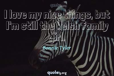 Photo Quote of I love my nice things, but I'm still the Welsh family girl.