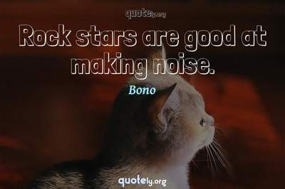 Photo Quote of Rock stars are good at making noise.