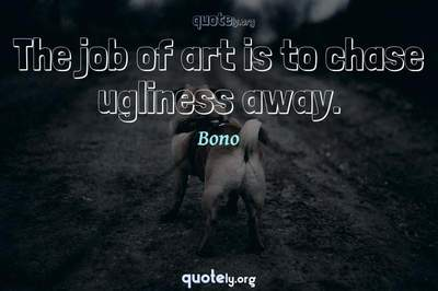 Photo Quote of The job of art is to chase ugliness away.