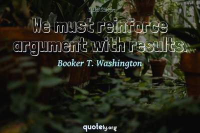 Photo Quote of We must reinforce argument with results.