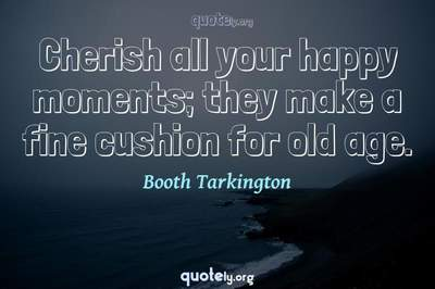 Photo Quote of Cherish all your happy moments; they make a fine cushion for old age.