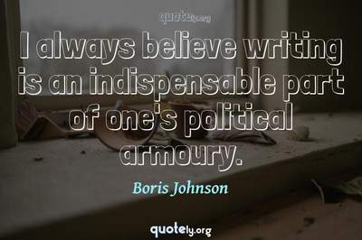 Photo Quote of I always believe writing is an indispensable part of one's political armoury.