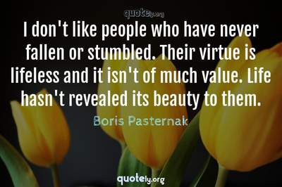 Photo Quote of I don't like people who have never fallen or stumbled. Their virtue is lifeless and it isn't of much value. Life hasn't revealed its beauty to them.