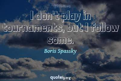 Photo Quote of I don't play in tournaments, but I follow some.