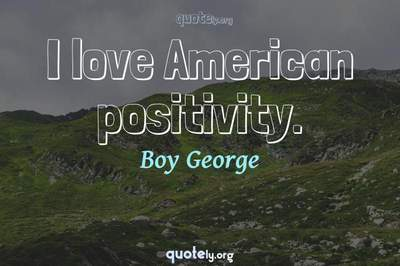 Photo Quote of I love American positivity.