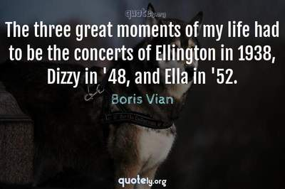 Photo Quote of The three great moments of my life had to be the concerts of Ellington in 1938, Dizzy in '48, and Ella in '52.