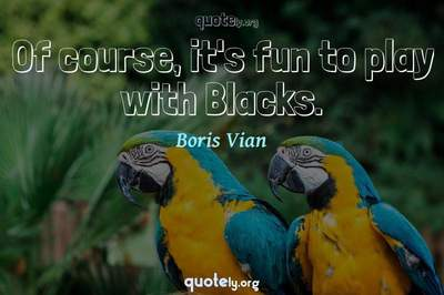Photo Quote of Of course, it's fun to play with Blacks.