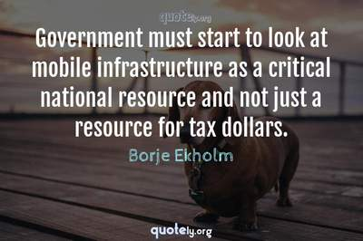Photo Quote of Government must start to look at mobile infrastructure as a critical national resource and not just a resource for tax dollars.