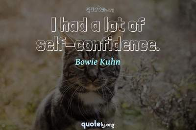 Photo Quote of I had a lot of self-confidence.
