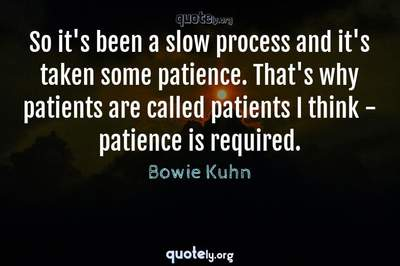Photo Quote of So it's been a slow process and it's taken some patience. That's why patients are called patients I think - patience is required.