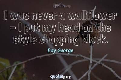 Photo Quote of I was never a wallflower - I put my head on the style chopping block.