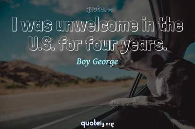 Photo Quote of I was unwelcome in the U.S. for four years.