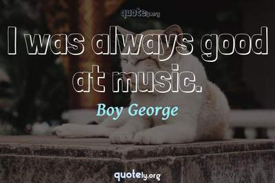 Photo Quote of I was always good at music.