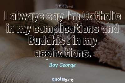 Photo Quote of I always say I'm Catholic in my complications and Buddhist in my aspirations.