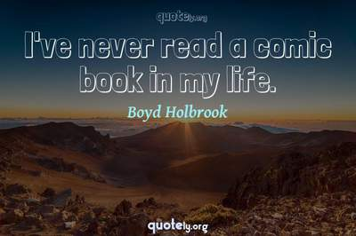 Photo Quote of I've never read a comic book in my life.