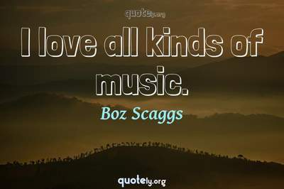 Photo Quote of I love all kinds of music.