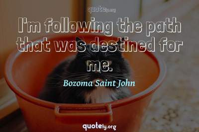 Photo Quote of I'm following the path that was destined for me.