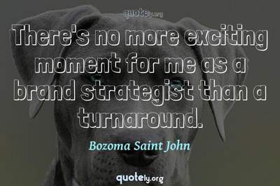 Photo Quote of There's no more exciting moment for me as a brand strategist than a turnaround.