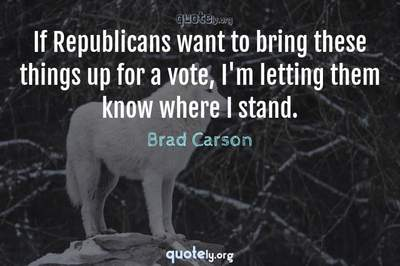 Photo Quote of If Republicans want to bring these things up for a vote, I'm letting them know where I stand.