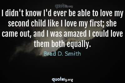 Photo Quote of I didn't know I'd ever be able to love my second child like I love my first; she came out, and I was amazed I could love them both equally.