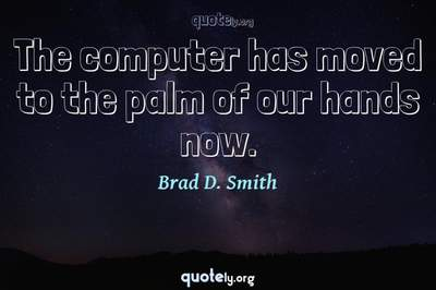 Photo Quote of The computer has moved to the palm of our hands now.