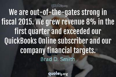 Photo Quote of We are out-of-the-gates strong in fiscal 2015. We grew revenue 8% in the first quarter and exceeded our QuickBooks Online subscriber and our company financial targets.