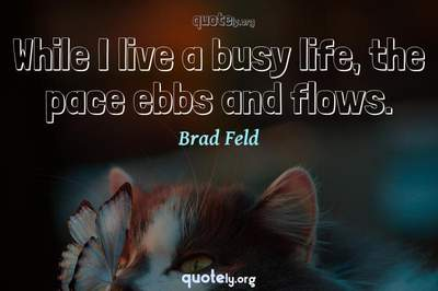 Photo Quote of While I live a busy life, the pace ebbs and flows.