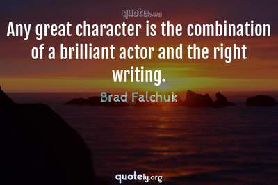 Photo Quote of Any great character is the combination of a brilliant actor and the right writing.