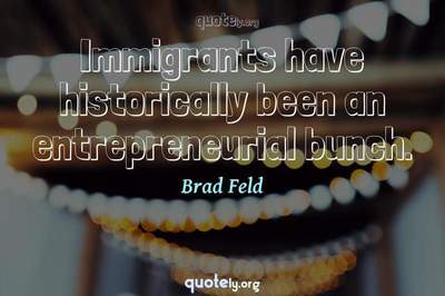 Photo Quote of Immigrants have historically been an entrepreneurial bunch.