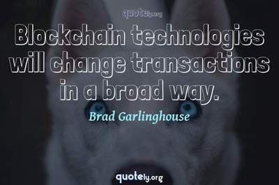 Photo Quote of Blockchain technologies will change transactions in a broad way.