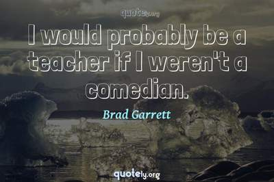 Photo Quote of I would probably be a teacher if I weren't a comedian.