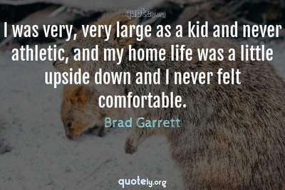 Photo Quote of I was very, very large as a kid and never athletic, and my home life was a little upside down and I never felt comfortable.