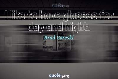 Photo Quote of I like to have glasses for day and night.