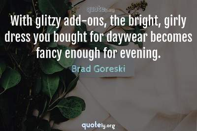 Photo Quote of With glitzy add-ons, the bright, girly dress you bought for daywear becomes fancy enough for evening.