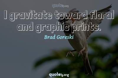 Photo Quote of I gravitate toward floral and graphic prints.