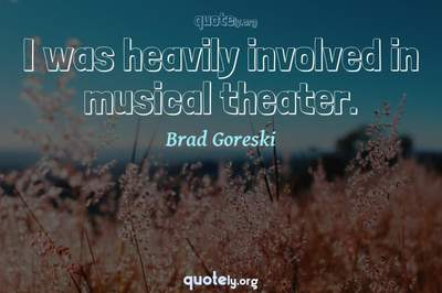 Photo Quote of I was heavily involved in musical theater.