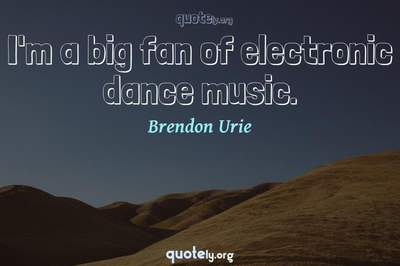 Photo Quote of I'm a big fan of electronic dance music.