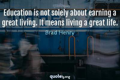 Photo Quote of Education is not solely about earning a great living. It means living a great life.