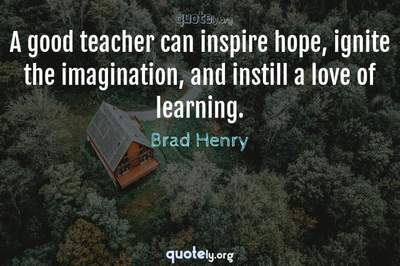 Photo Quote of A good teacher can inspire hope, ignite the imagination, and instill a love of learning.