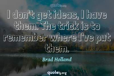 Photo Quote of I don't get ideas, I have them. The trick is to remember where I've put them.